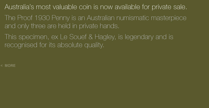 Australia's most valuable coin is now available for private sale. The Proof 1930 Penny is an Australian numismatic masterpiece and only three are held in private hands. This specimen, ex Le Souef & Hagley, is legendary and is recognised for its absolute quality.